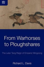 From Warhorses to Ploughshares : The Later Tang Reign of Emperor Mingzong - Richard L. Davis