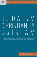 Judaism, Christianity, and Islam : Collaboration and Conflict in the Age of Diaspora - Sander L. Gilman