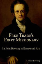 Free Trade's First Missionary : Sir John Bowring in Europe and Asia - Philip Bowring