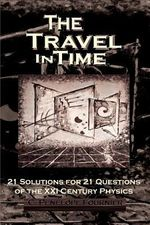 The Travel in Time : - 21 Solutions for 21 Questions of the XXI Century Physics - ( Scientific Version ) - C Pen Fournier