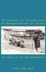 The Dynamics and Contradictions of Evangelisation in Africa : An Essay on the Kom Experience - Acho Awoh