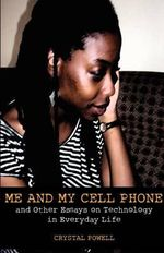 Me and My Cell Phone. And Other Essays On Technology In Everyday Life - Crystal Powell