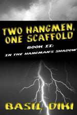 Two Hangmen, One Scaffold Book II : In The Hangmans Shadow - Basil Diki