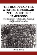 The Residue of the Western Missionary in the Southern Cameroons. the Christian Village : A Sad Tale of Strife and Dissension - Peter Awoh