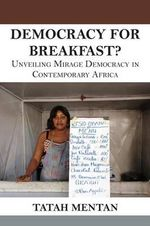 Democracy for Breakfast. Unveiling Mirage Democracy in Contemporary Africa - Tatah Mentan
