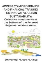 Access to Microfinance and Financial Training for Innovative Urban Sustainability. Collective Investments at the Bottom of the Pyramid Segment in Urban Kenya - Emmanuel Musau Mutisya