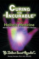 Curing the Incurable with Holistic Medicine : The DaVinci Secret Revealed - George John Georgiou