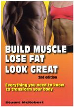 Build Muscle, Lose Fat, Look Great : Everything You Need to Know to Transform Your Body - Stuart McRobert