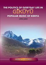 The Politics of Everyday Life in Gikuyu Popular Musice of Kenya 1990-2000 - Maina wa