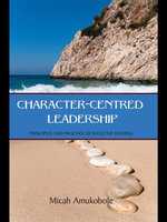 Character-Centred Leadership : Principles and Practice of Effective Leading - Micah Amukobole