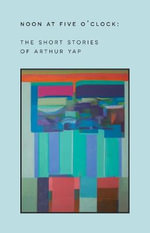 Noon at Five O'clock : The Short Stories of Arthur Yap - Angus Whitehead