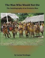 The Man Who Would Not Die : The Autobiography of an Orokaiva Man - Lucian Vevehupa
