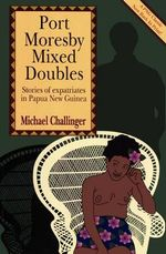 Port Moresby Mixed Doubles : Stories of Expatriates in Papua New Guinea - Michael Challinger