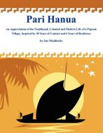 Pari Hanua : An Appreciation of the Traditional, Colonial and Modern Life of a Papuan Village, Inspired by 50 Years of Contact and 6 Years of Residence - Professor Ian Maddocks