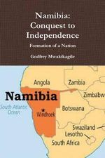 Namibia : Conquest to Independence: Formation of a Nation - Godfrey Mwakikagile