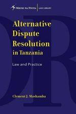 Alternative Dispute Resolution in Tanzania. Law and Practice - Clement J Mashamba