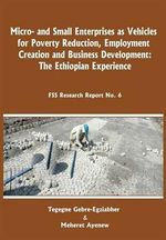 Micro-and Small Enterprises as Vehicles for Poverty Reduction, Employment Creation and Business Development : The Ethiopian Experience - Gebre-Egziabher Tegegne