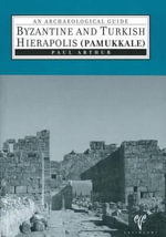 Byzantine and Turkish Hierapolis (Pamukkale) : An Archaeological Guide - Professor of English and Film Studies Paul Arthur