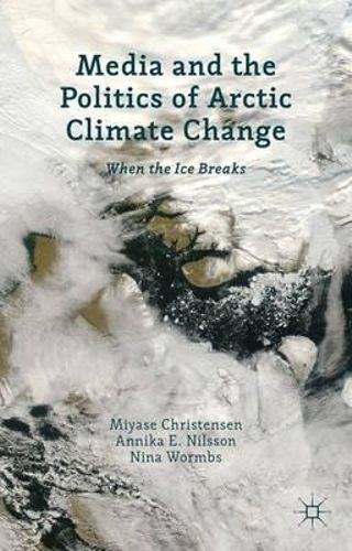 NEW Media and the Politics of Arctic Climate Change By Miyase Christensen