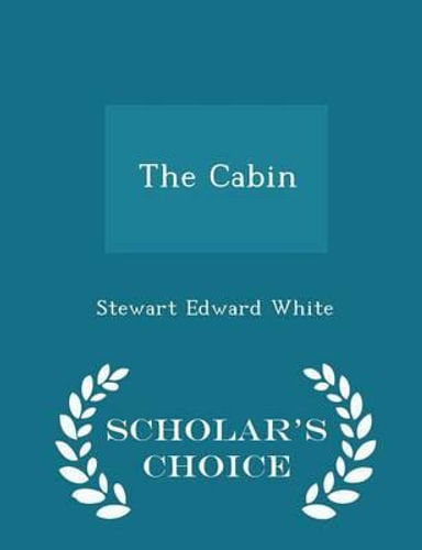 NEW The Cabin - Scholar's Choice Edition By Stewart Edward White Paperback