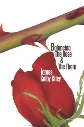 NEW Balancing the Rose and the Thorn By James Kolby Kiley Paperback