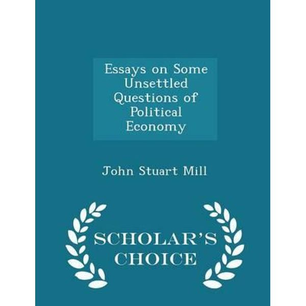 essays on some unsettled questions of political economy Essay on some unsettled questions of political economy (pdf) maintained and operated by an essay on civil and political society:the economy of esteem.