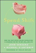 Spend Shift: How the Post-Crisis Values Revolution Is Changing the Way We Buy, Sell, and Live by John Gerzema & Michael D'Antonio