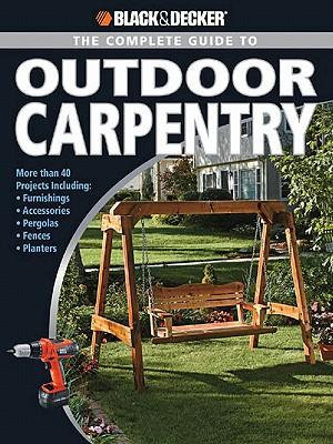 Black & Decker The Complete Guide to Outdoor Carpentry : More than 40 Projects Including: Furnishings * Accessories * Pergolas * Fences * Planters - Editors of Creative Publishing