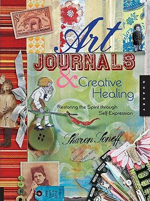 Art Journals and Creative Healing : Restoring the Spirit Through Self-Expression - Sharon Soneff