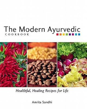 The Modern Ayurvedic Cookbook : Healthful, Healing Recipes for Life - Amrita Sondhi