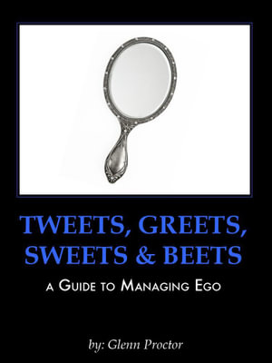 Tweets, Greets, Sweets & Beets A GUIDE TO MANAGING EGO - Glenn Proctor