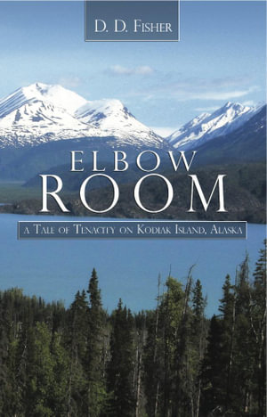 Elbow Room : A Tale of Tenacity on Kodiak Island, Alaska - D. D. Fisher