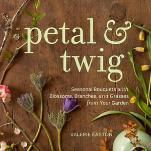 Petal & Twig : Seasonal Bouquets with Blossoms, Branches, and Grasses from Your Garden - Valerie Easton