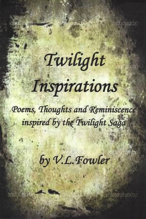 Twilight Inspirations : Poems,Thoughts and Reminiscence Inspired By the Twilight Saga - V.L. Boone's Fowler