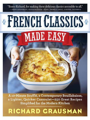 French Classics Made Easy : More Than 250 Great French Recipes Updated and Simplified for the American Kitchen - Richard Grausman