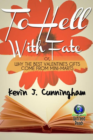 To Hell with Fate : Or, Why the Best Valentine's Gifts Come from Mini-Marts - Kevin J. Cunningham