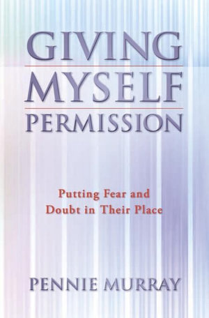 Giving Myself Permission : Putting Fear and Doubt In Their Place - Pennie Murray