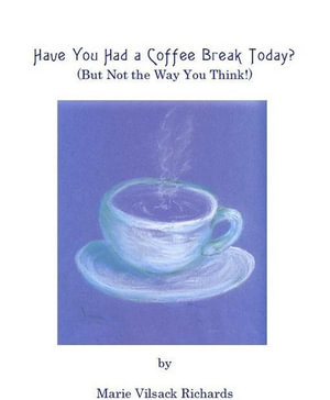 Have You Had a Coffee Break Today?  (But Not the Way You Think!) - Marie Vilsack Richards