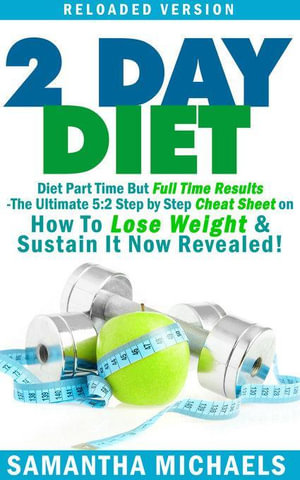 2 Day Diet : Diet Part Time But Full Time Results: The Ultimate 5:2 Step by Step Cheat Sheet on How To Lose Weight & Sustain It Now Revealed! -Reloade - Michaels Samantha