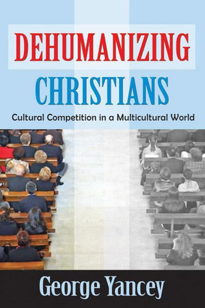 Dehumanizing Christians : Cultural Competition in a Multicultural World - George Yancey