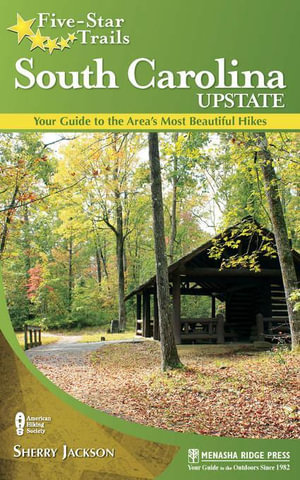 Five-Star Trails : South Carolina Upstate: Your Guide to the Area's Most Beautiful Hikes - Sherry Jackson
