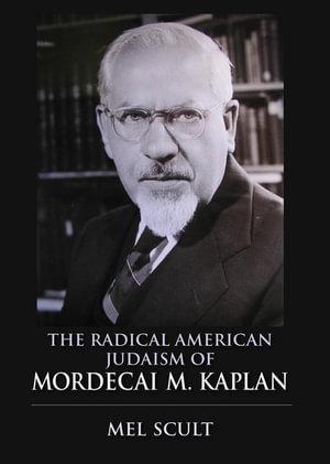 The Radical American Judaism of Mordecai M. Kaplan - Mel Scult