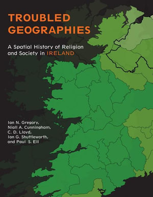 Troubled Geographies : A Spatial History of Religion and Society in Ireland - Ian N. Gregory