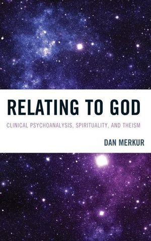 Relating to God : Clinical Psychoanalysis, Spirituality, and Theism - Dan Merkur
