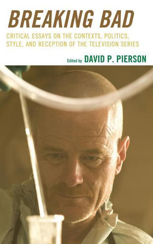 Breaking Bad : Critical Essays on the Contexts, Politics, Style, and Reception of the Television Series - David P. Pierson