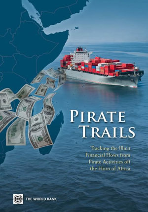 Pirate Trails : Tracking the Illicit Financial Flows from Pirate Activities off the Horn of Africa - Stuart Yikona