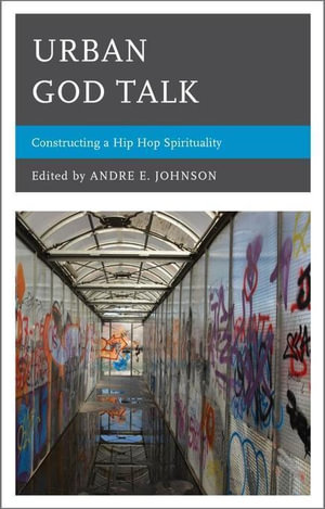 Urban God Talk : Constructing a Hip Hop Spirituality - Andre E. Johnson