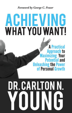 Achieving What You Want : A Practical Approach to Maximizing Your Potential and Unleashing the Power of Personal Growth - Carlton N Young