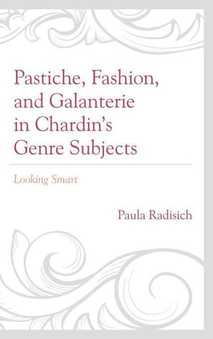 Pastiche, Fashion, and Galanterie in Chardin's Genre Subjects : Looking Smart - Paula Radisich