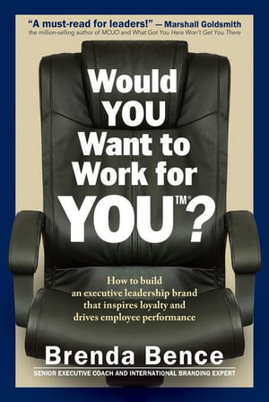Would YOU Want to Work for YOU? : How to Build an Executive Leadership Brand that Inspires Loyalty and Drives Employee Performance - Brenda Bence